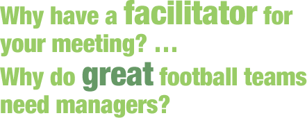 Why have a facilitator for your meeting? ... Why do great football teams need managers?